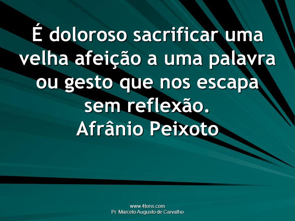 www.4tons.com Pr. Marcelo Augusto de Carvalho É doloroso sacrificar uma velha afeição a uma palavra ou gesto que nos escapa sem reflexão. Afrânio Peix