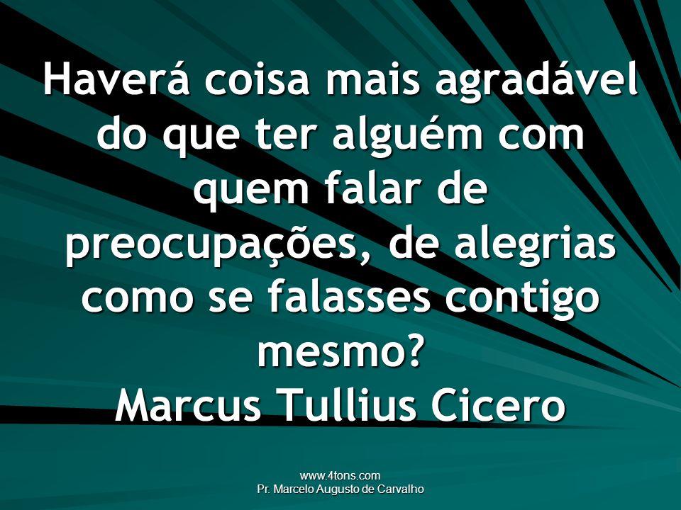 www.4tons.com Pr. Marcelo Augusto de Carvalho Haverá coisa mais agradável do que ter alguém com quem falar de preocupações, de alegrias como se falass