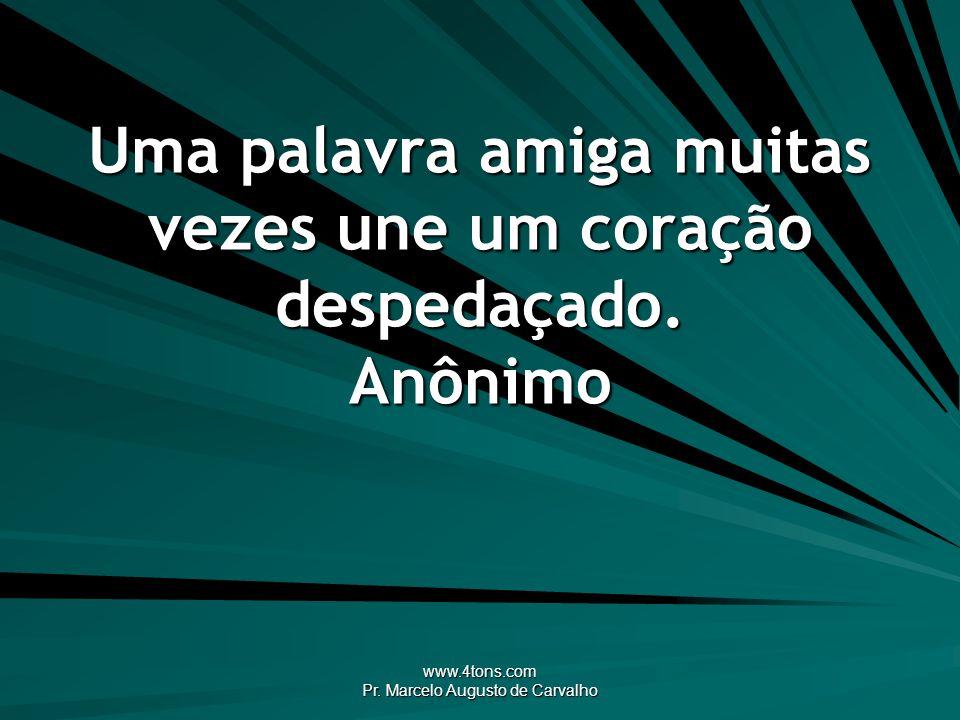 www.4tons.com Pr. Marcelo Augusto de Carvalho Uma palavra amiga muitas vezes une um coração despedaçado. Anônimo