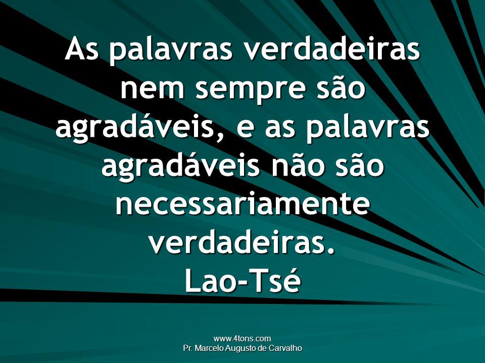 www.4tons.com Pr. Marcelo Augusto de Carvalho As palavras verdadeiras nem sempre são agradáveis, e as palavras agradáveis não são necessariamente verd