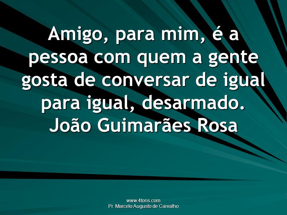 www.4tons.com Pr. Marcelo Augusto de Carvalho Amigo, para mim, é a pessoa com quem a gente gosta de conversar de igual para igual, desarmado. João Gui