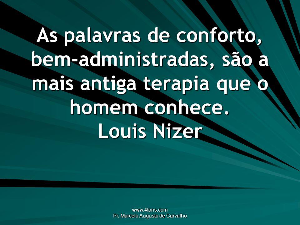 www.4tons.com Pr. Marcelo Augusto de Carvalho As palavras de conforto, bem-administradas, são a mais antiga terapia que o homem conhece. Louis Nizer