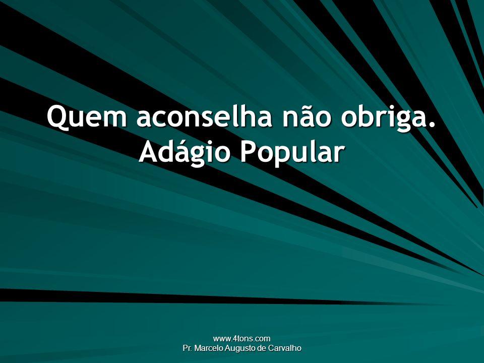 www.4tons.com Pr. Marcelo Augusto de Carvalho Quem aconselha não obriga. Adágio Popular