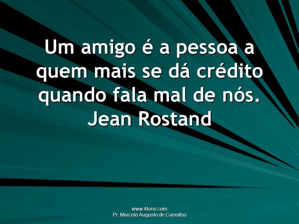 www.4tons.com Pr. Marcelo Augusto de Carvalho Um amigo é a pessoa a quem mais se dá crédito quando fala mal de nós. Jean Rostand