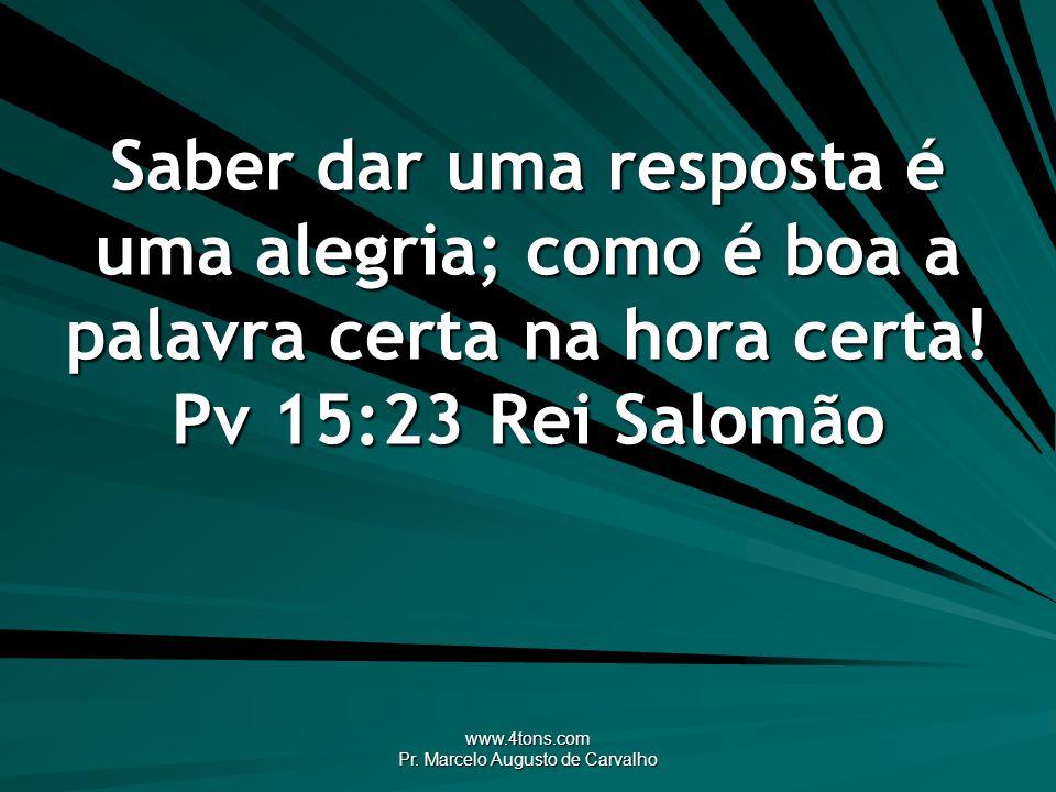 www.4tons.com Pr. Marcelo Augusto de Carvalho Saber dar uma resposta é uma alegria; como é boa a palavra certa na hora certa! Pv 15:23Rei Salomão