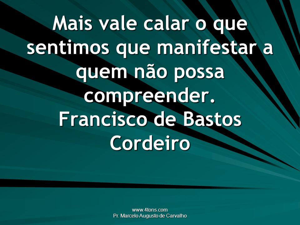 www.4tons.com Pr. Marcelo Augusto de Carvalho Mais vale calar o que sentimos que manifestar a quem não possa compreender. Francisco de Bastos Cordeiro