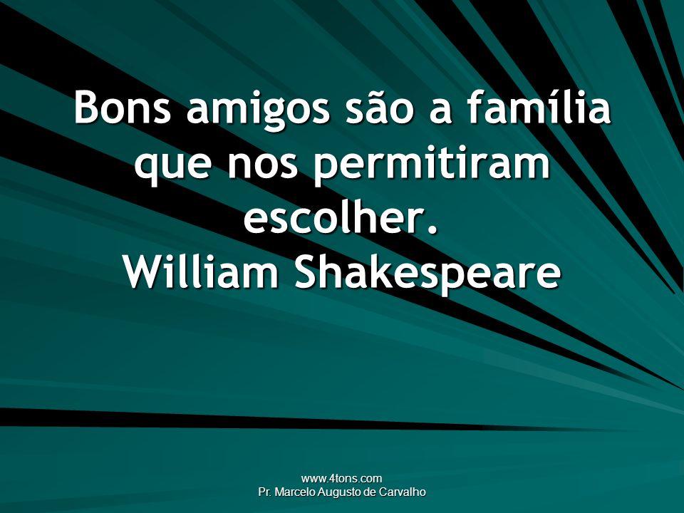 www.4tons.com Pr. Marcelo Augusto de Carvalho Bons amigos são a família que nos permitiram escolher. William Shakespeare