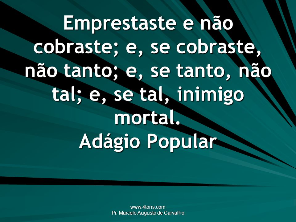 www.4tons.com Pr. Marcelo Augusto de Carvalho Quem aconselha não paga custas. Adágio Popular