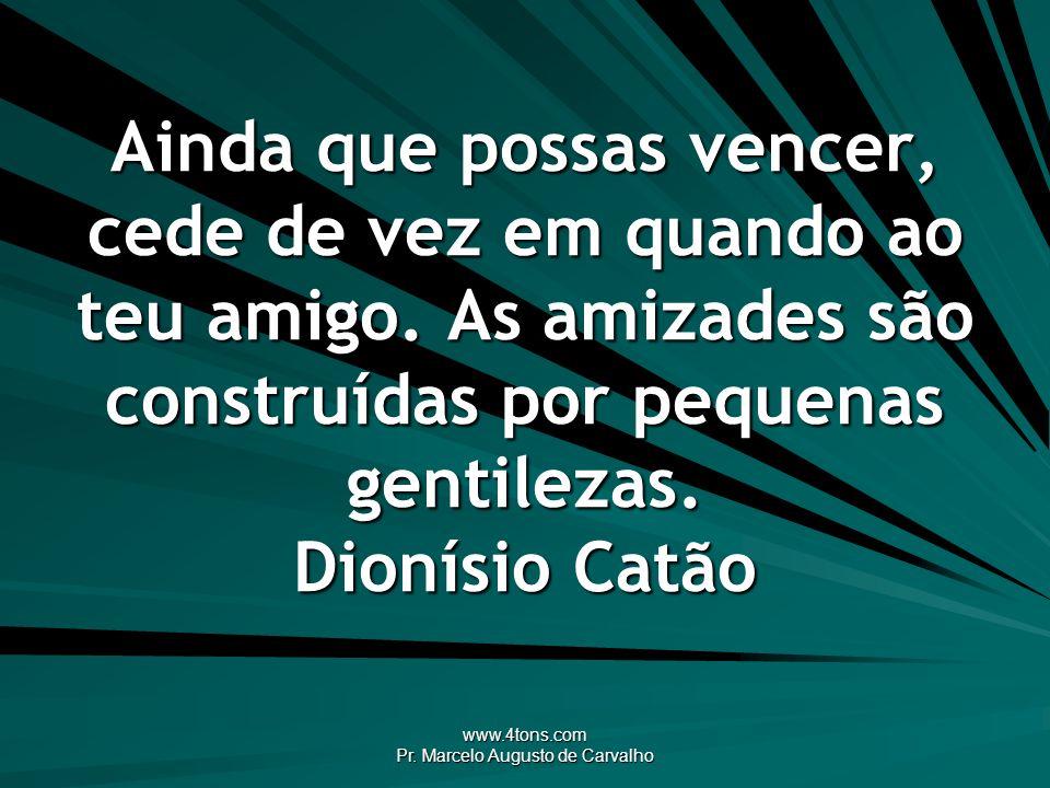 www.4tons.com Pr. Marcelo Augusto de Carvalho Ainda que possas vencer, cede de vez em quando ao teu amigo. As amizades são construídas por pequenas ge