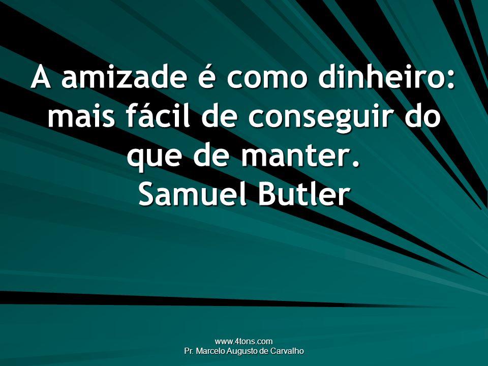 www.4tons.com Pr. Marcelo Augusto de Carvalho A amizade é como dinheiro: mais fácil de conseguir do que de manter. Samuel Butler