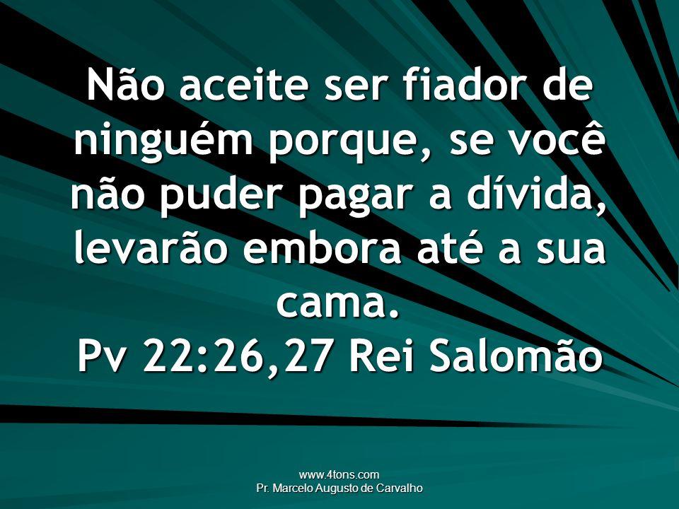 www.4tons.com Pr.Marcelo Augusto de Carvalho Dinheiro emprestaste, inimigo ganhaste.