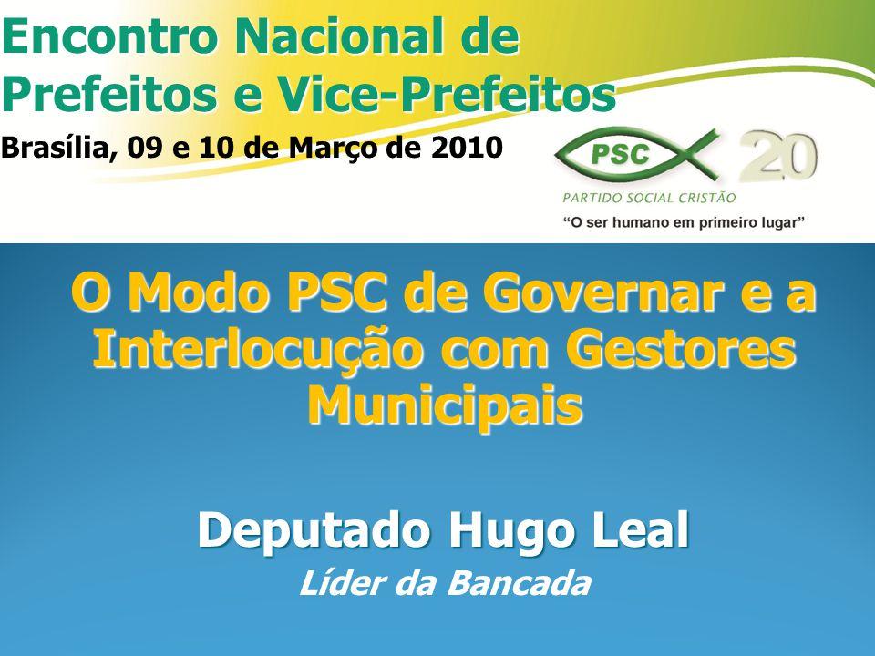Encontro Nacional de Prefeitos e Vice-Prefeitos Brasília, 09 e 10 de Março de 2010 O Modo PSC de Governar e a Interlocução com Gestores Municipais Deputado Hugo Leal Líder da Bancada