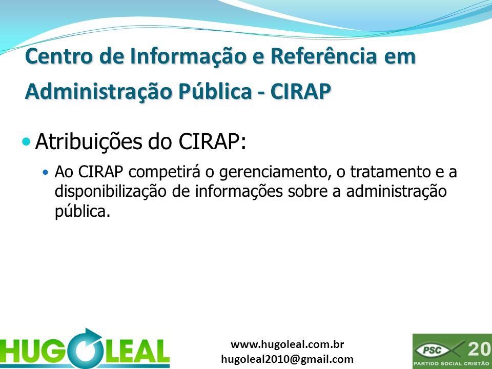 www.hugoleal.com.br hugoleal2010@gmail.com Centro de Informação e Referência em Administração Pública - CIRAP  Atribuições do CIRAP:  Ao CIRAP compe