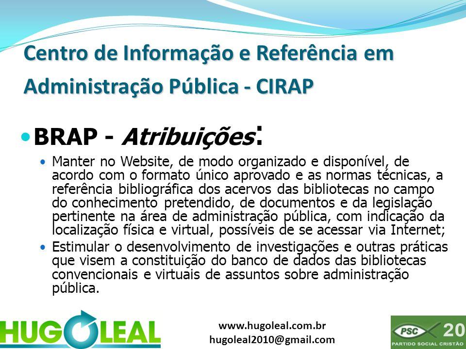 www.hugoleal.com.br hugoleal2010@gmail.com Centro de Informação e Referência em Administração Pública - CIRAP  BRAP - Atribuições :  Manter no Websi
