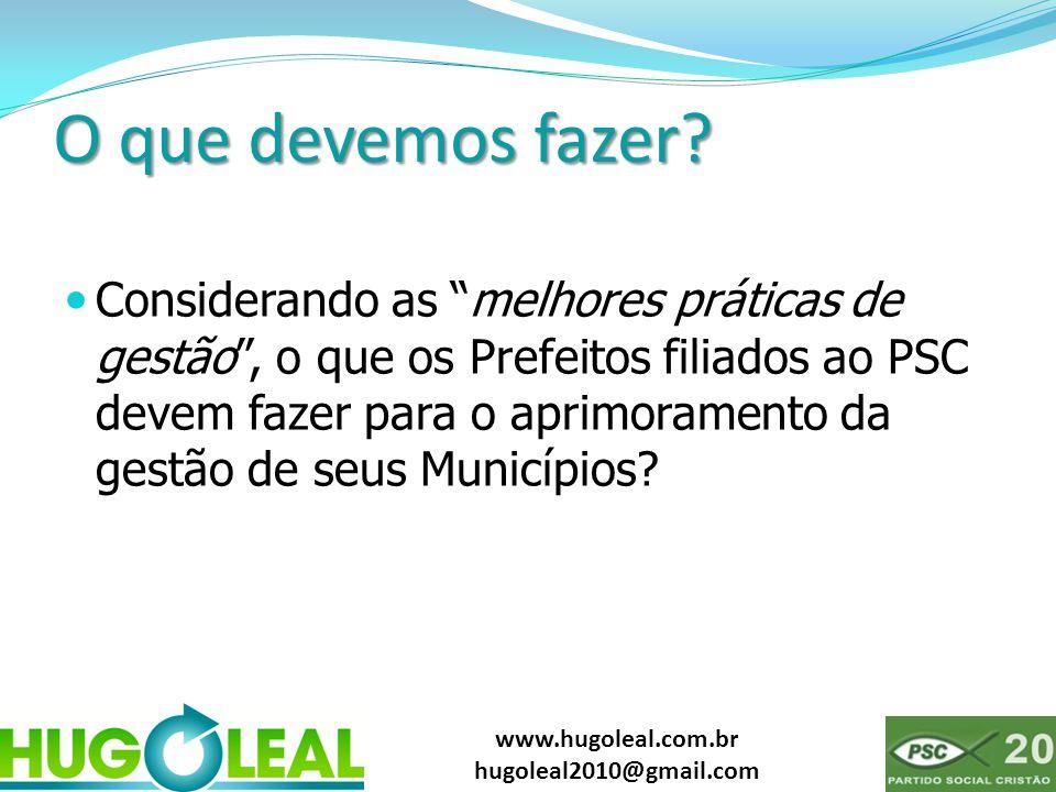 """www.hugoleal.com.br hugoleal2010@gmail.com O que devemos fazer?  Considerando as """"melhores práticas de gestão"""", o que os Prefeitos filiados ao PSC de"""