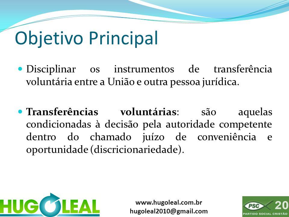 www.hugoleal.com.br hugoleal2010@gmail.com Objetivo Principal  Disciplinar os instrumentos de transferência voluntária entre a União e outra pessoa jurídica.