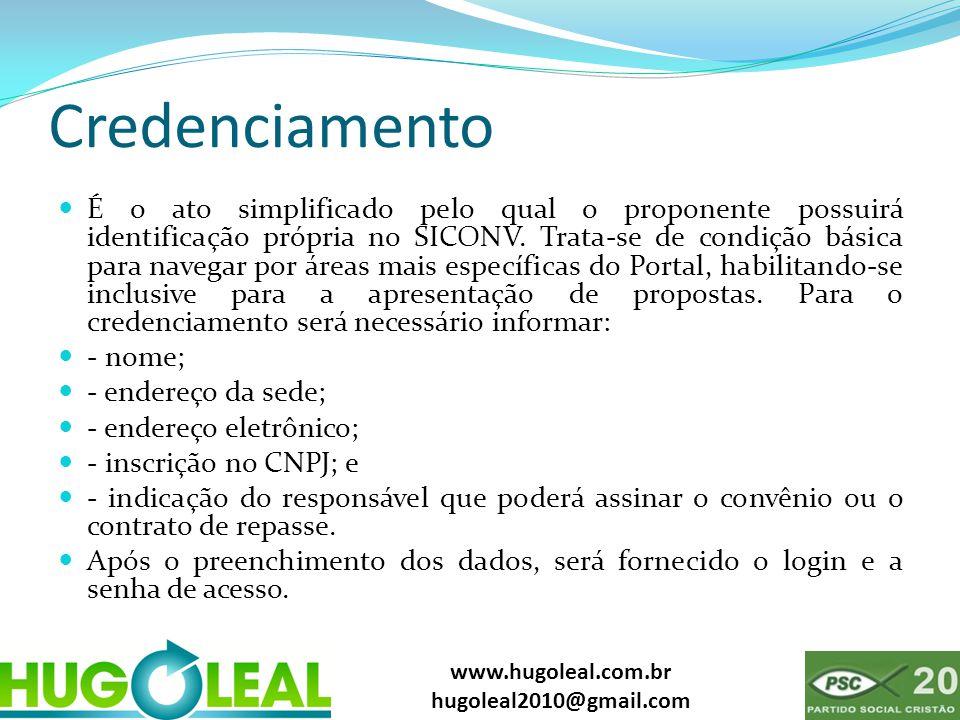 www.hugoleal.com.br hugoleal2010@gmail.com Credenciamento  É o ato simplificado pelo qual o proponente possuirá identificação própria no SICONV. Trat