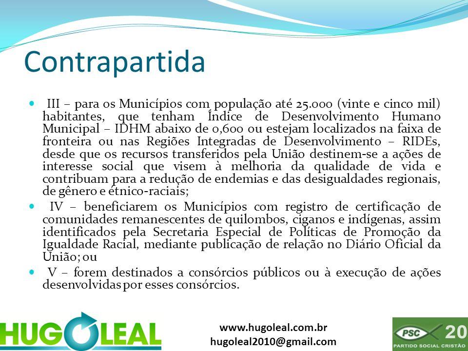 www.hugoleal.com.br hugoleal2010@gmail.com Contrapartida  III – para os Municípios com população até 25.000 (vinte e cinco mil) habitantes, que tenha