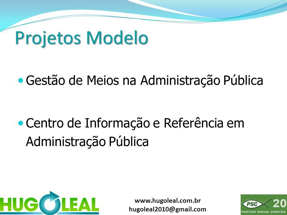 www.hugoleal.com.br hugoleal2010@gmail.com Projetos Modelo  Gestão de Meios na Administração Pública  Centro de Informação e Referência em Administr