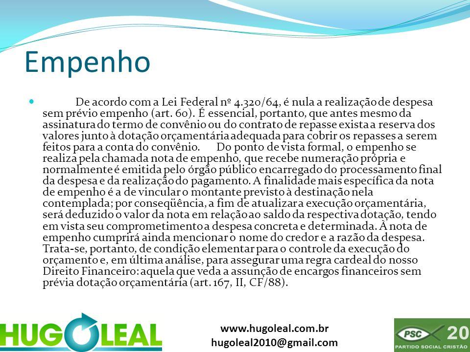 www.hugoleal.com.br hugoleal2010@gmail.com Empenho  De acordo com a Lei Federal nº 4.320/64, é nula a realização de despesa sem prévio empenho (art.