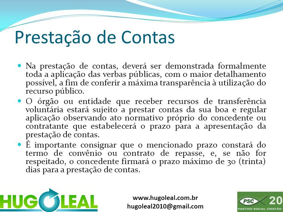 www.hugoleal.com.br hugoleal2010@gmail.com Prestação de Contas  Na prestação de contas, deverá ser demonstrada formalmente toda a aplicação das verbas públicas, com o maior detalhamento possível, a fim de conferir a máxima transparência à utilização do recurso público.