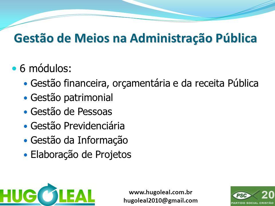 www.hugoleal.com.br hugoleal2010@gmail.com Gestão de Meios na Administração Pública  6 módulos:  Gestão financeira, orçamentária e da receita Pública  Gestão patrimonial  Gestão de Pessoas  Gestão Previdenciária  Gestão da Informação  Elaboração de Projetos