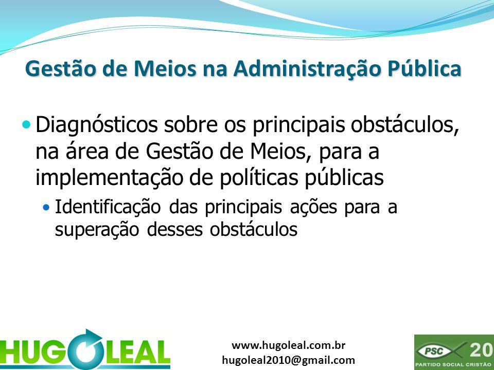 www.hugoleal.com.br hugoleal2010@gmail.com Gestão de Meios na Administração Pública  Diagnósticos sobre os principais obstáculos, na área de Gestão de Meios, para a implementação de políticas públicas  Identificação das principais ações para a superação desses obstáculos