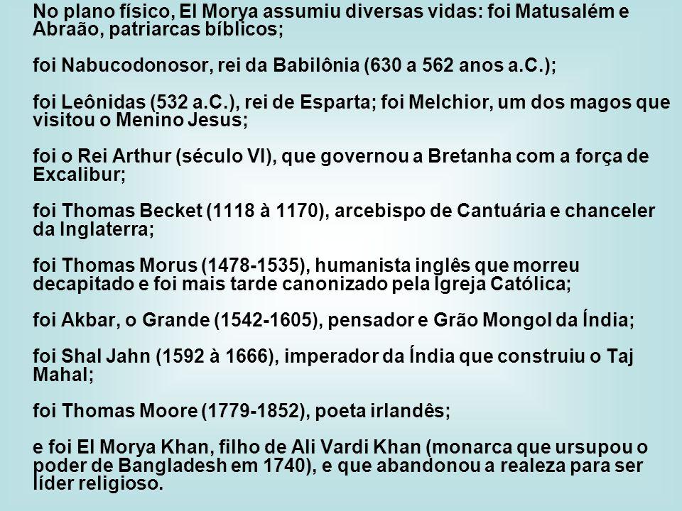 No plano físico, El Morya assumiu diversas vidas: foi Matusalém e Abraão, patriarcas bíblicos; foi Nabucodonosor, rei da Babilônia (630 a 562 anos a.C