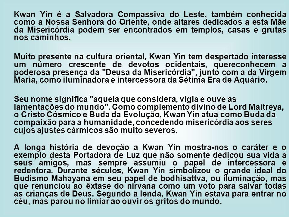 Kwan Yin é a Salvadora Compassiva do Leste, também conhecida como a Nossa Senhora do Oriente, onde altares dedicados a esta Mãe da Misericórdia podem
