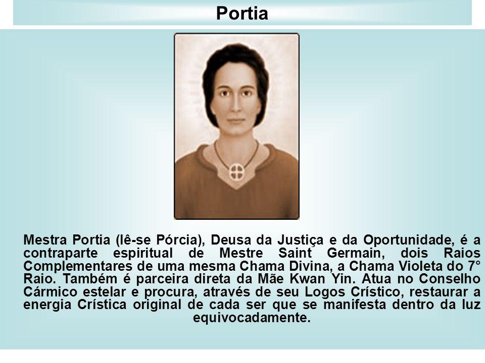 Portia Mestra Portia (lê-se Pórcia), Deusa da Justiça e da Oportunidade, é a contraparte espiritual de Mestre Saint Germain, dois Raios Complementares