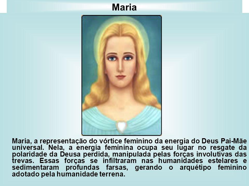 Maria Maria, a representação do vórtice feminino da energia do Deus Pai-Mãe universal. Nela, a energia feminina ocupa seu lugar no resgate da polarida