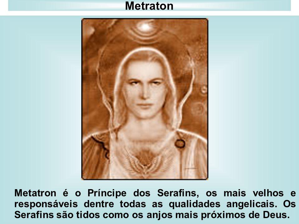 Metraton Metatron é o Príncipe dos Serafins, os mais velhos e responsáveis dentre todas as qualidades angelicais. Os Serafins são tidos como os anjos
