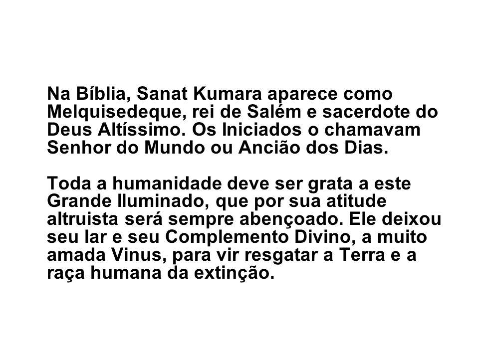 Na Bíblia, Sanat Kumara aparece como Melquisedeque, rei de Salém e sacerdote do Deus Altíssimo. Os Iniciados o chamavam Senhor do Mundo ou Ancião dos