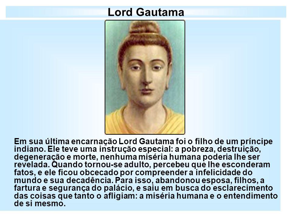 Lord Gautama Em sua última encarnação Lord Gautama foi o filho de um príncipe indiano. Ele teve uma instrução especial: a pobreza, destruição, degener
