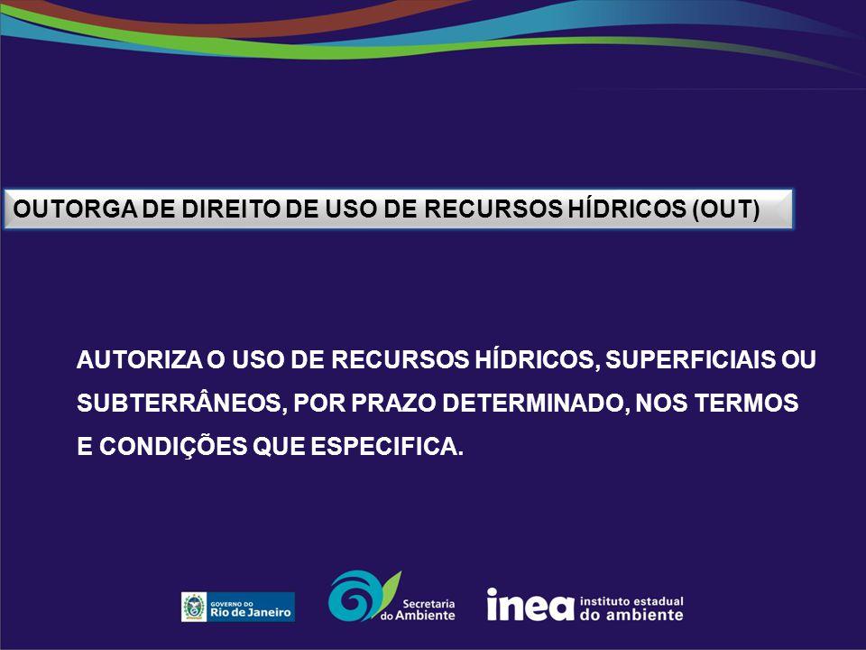 OUTORGA DE DIREITO DE USO DE RECURSOS HÍDRICOS (OUT) AUTORIZA O USO DE RECURSOS HÍDRICOS, SUPERFICIAIS OU SUBTERRÂNEOS, POR PRAZO DETERMINADO, NOS TER