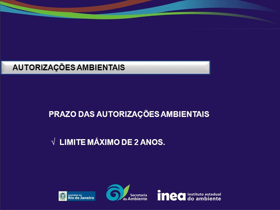 AUTORIZAÇÕES AMBIENTAIS PRAZO DAS AUTORIZAÇÕES AMBIENTAIS √ LIMITE MÁXIMO DE 2 ANOS.
