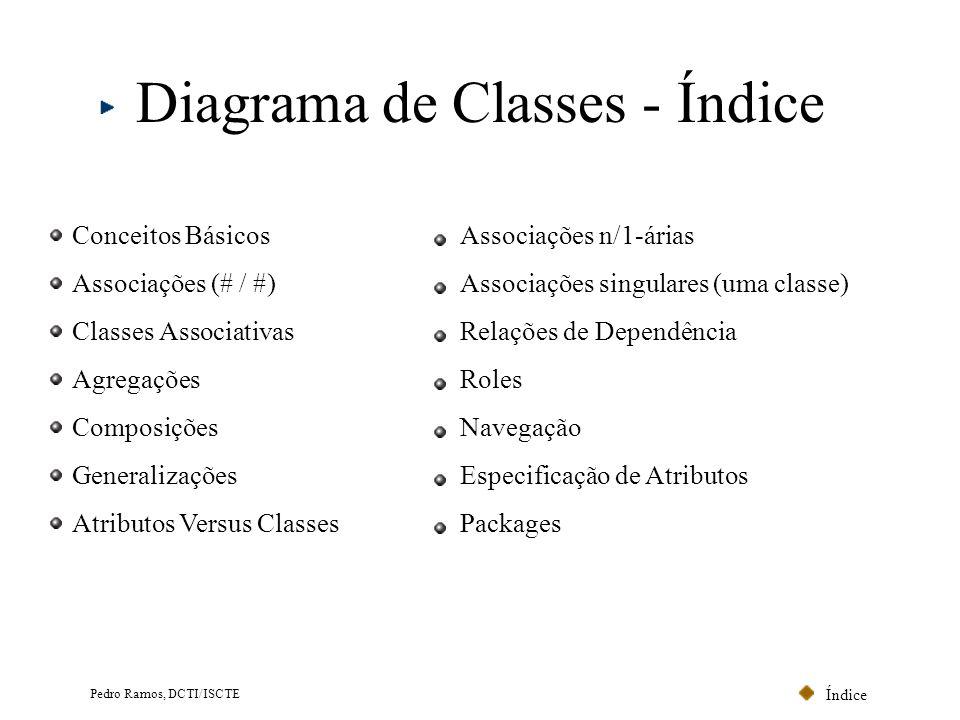 Índice Pedro Ramos, DCTI/ISCTE Diagrama de Classes - Índice Conceitos Básicos Associações (# / #) Classes Associativas Agregações Composições Generali