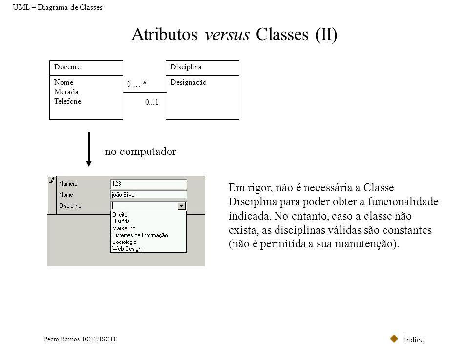 Índice Pedro Ramos, DCTI/ISCTE Atributos versus Classes (II) Docente Nome Morada Telefone Disciplina Designação 0...1 0 … * no computador Em rigor, nã