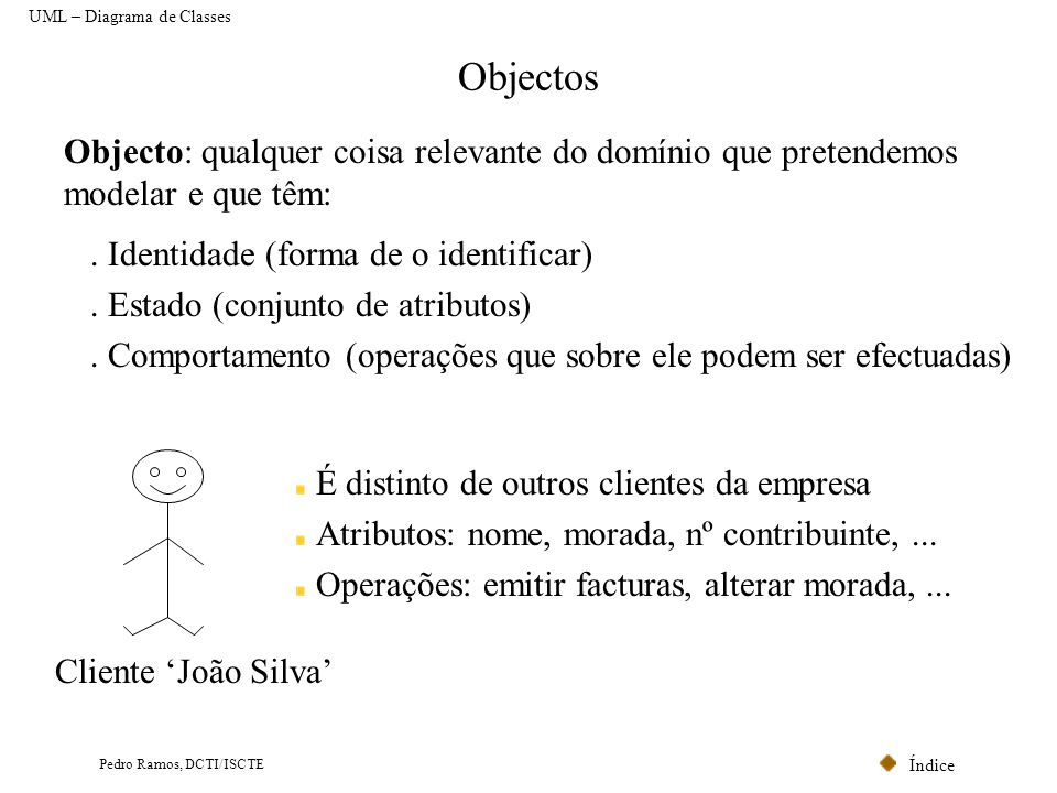 Índice Pedro Ramos, DCTI/ISCTE Objectos Objecto: qualquer coisa relevante do domínio que pretendemos modelar e que têm:. Identidade (forma de o identi