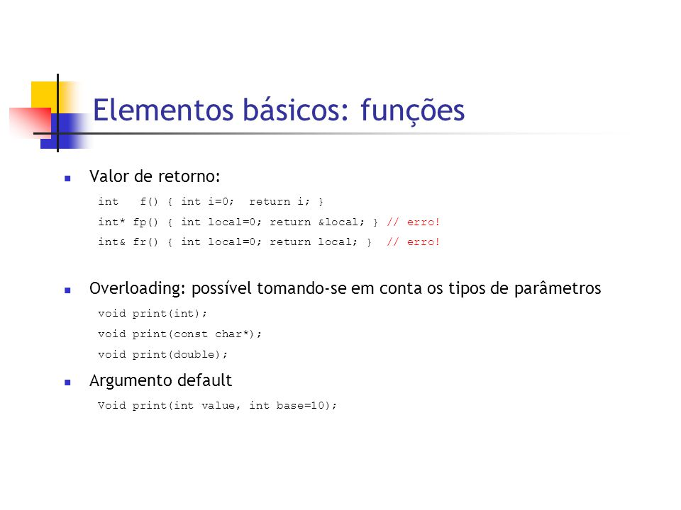 Elementos básicos: funções  Valor de retorno: int f() { int i=0; return i; } int* fp() { int local=0; return &local; } // erro.