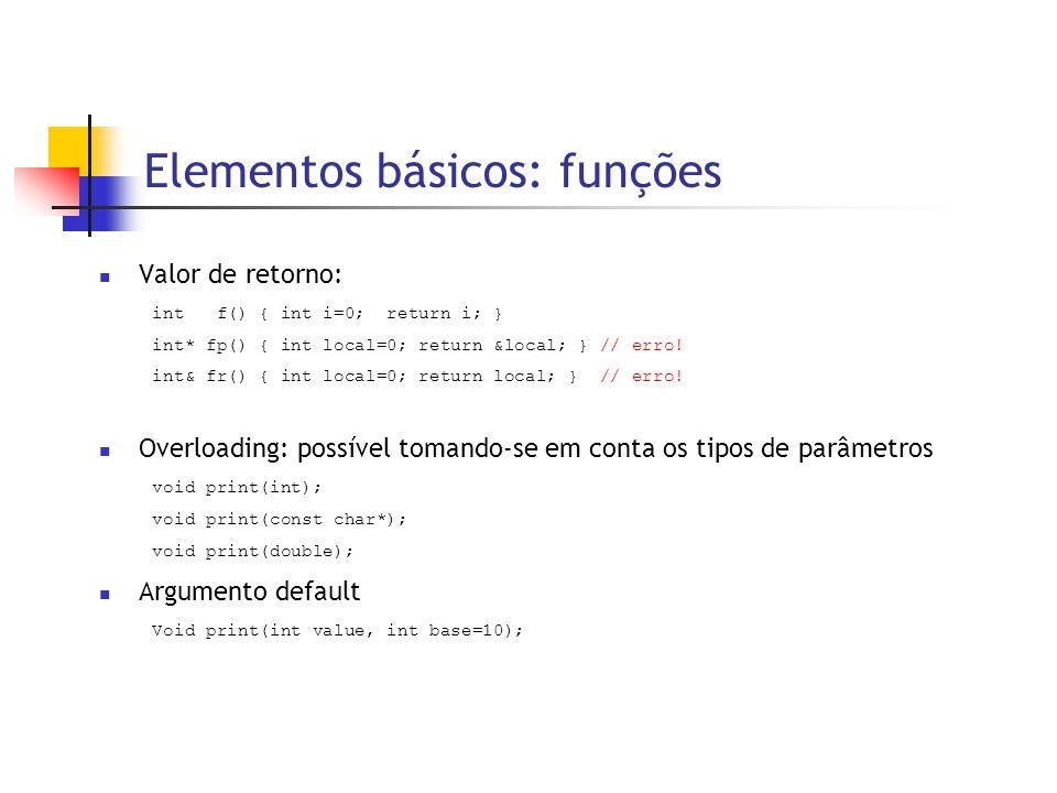 Elementos básicos: funções  Valor de retorno: int f() { int i=0; return i; } int* fp() { int local=0; return &local; } // erro! int& fr() { int local