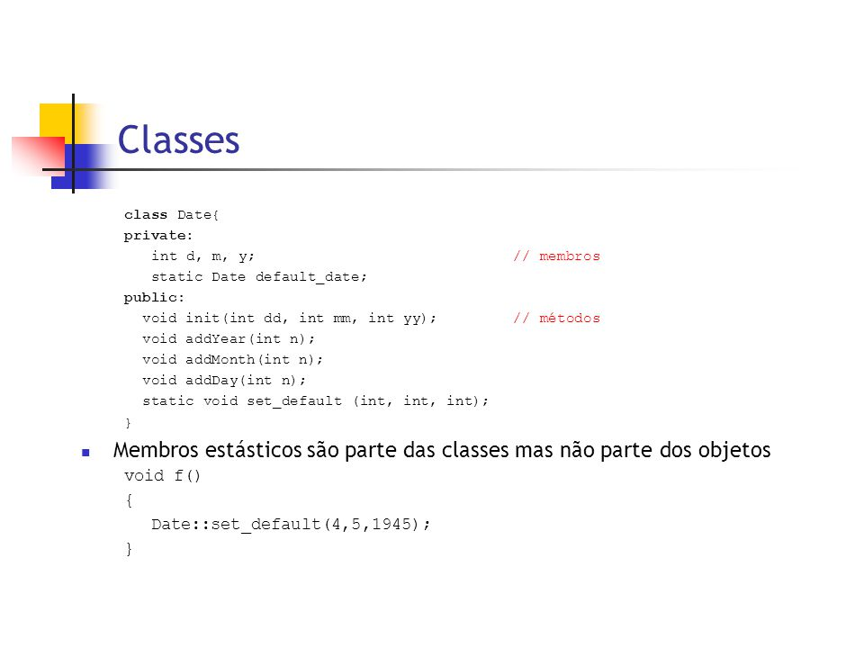 Classes class Date{ private: int d, m, y;// membros static Date default_date; public: void init(int dd, int mm, int yy); // métodos void addYear(int n); void addMonth(int n); void addDay(int n); static void set_default (int, int, int); }  Membros estásticos são parte das classes mas não parte dos objetos void f() { Date::set_default(4,5,1945); }