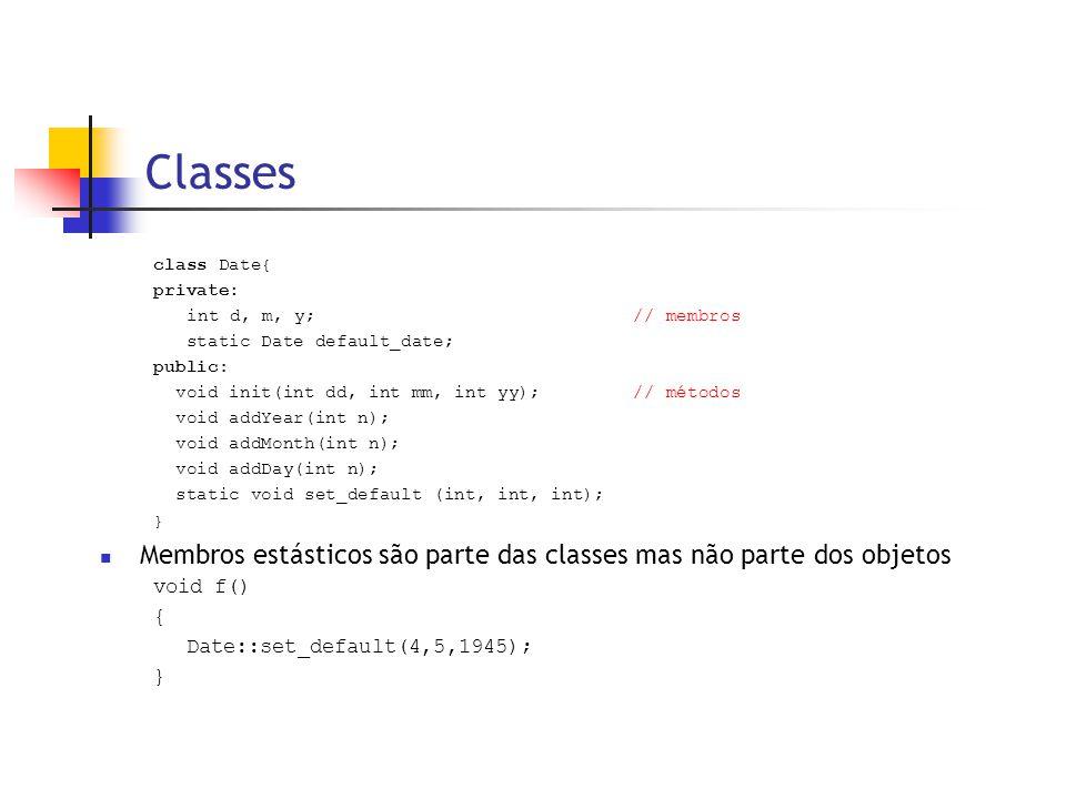 Classes class Date{ private: int d, m, y;// membros static Date default_date; public: void init(int dd, int mm, int yy); // métodos void addYear(int n); void addMonth(int n); void addDay(int n); static void set_default (int, int, int); }  Membros estásticos são parte das classes mas não parte dos objetos void f() { Date::set_default(4,5,1945); }