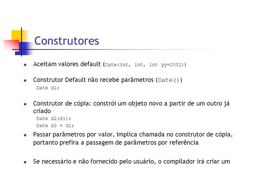 Construtores  Aceitam valores default ( Date(int, int, int yy=2002) )  Construtor Default não recebe parâmetros ( Date() ) Date d1;  Construtor de