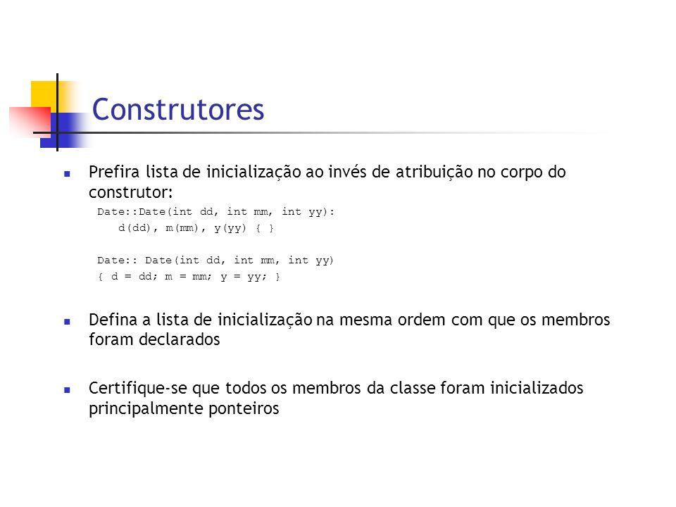 Construtores  Prefira lista de inicialização ao invés de atribuição no corpo do construtor: Date::Date(int dd, int mm, int yy): d(dd), m(mm), y(yy) { } Date:: Date(int dd, int mm, int yy) { d = dd; m = mm; y = yy; }  Defina a lista de inicialização na mesma ordem com que os membros foram declarados  Certifique-se que todos os membros da classe foram inicializados principalmente ponteiros