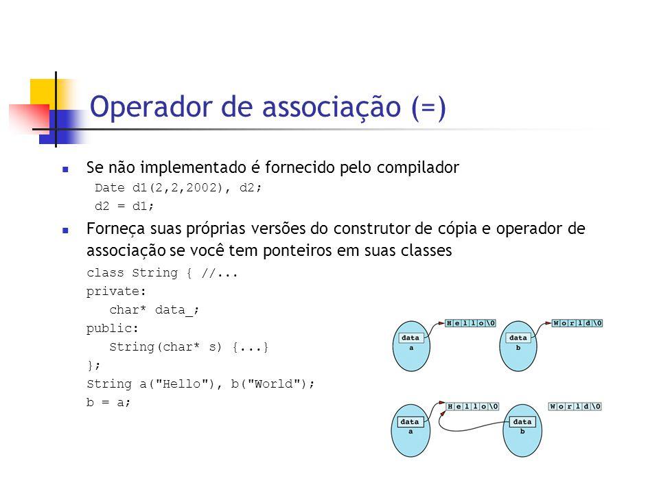 Operador de associação (=)  Se não implementado é fornecido pelo compilador Date d1(2,2,2002), d2; d2 = d1;  Forneça suas próprias versões do construtor de cópia e operador de associação se você tem ponteiros em suas classes class String { //...