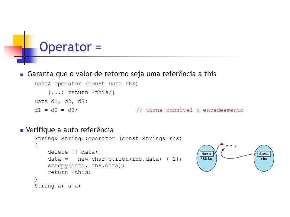Operator =  Garanta que o valor de retorno seja uma referência a this Date& operator=(const Date rhs) {...; return *this;} Date d1, d2, d3; d1 = d2 = d3;// torna possível o encadeamento  Verifique a auto referência String& String::operator=(const String& rhs) { delete [] data; data = new char[strlen(rhs.data) + 1]; strcpy(data, rhs.data); return *this; } String a; a=a;