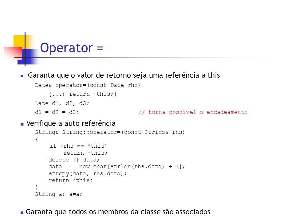 Operator =  Garanta que o valor de retorno seja uma referência a this Date& operator=(const Date rhs) {...; return *this;} Date d1, d2, d3; d1 = d2 = d3;// torna possível o encadeamento  Verifique a auto referência String& String::operator=(const String& rhs) { if (rhs == *this) return *this; delete [] data; data = new char[strlen(rhs.data) + 1]; strcpy(data, rhs.data); return *this; } String a; a=a;  Garanta que todos os membros da classe são associados