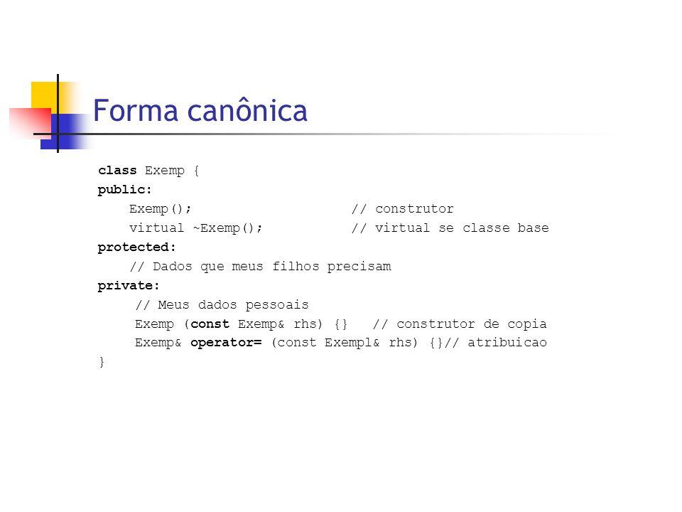 Forma canônica class Exemp { public: Exemp(); // construtor virtual ~Exemp(); // virtual se classe base protected: // Dados que meus filhos precisam private: // Meus dados pessoais Exemp (const Exemp& rhs) {} // construtor de copia Exemp& operator= (const Exempl& rhs) {}// atribuicao }
