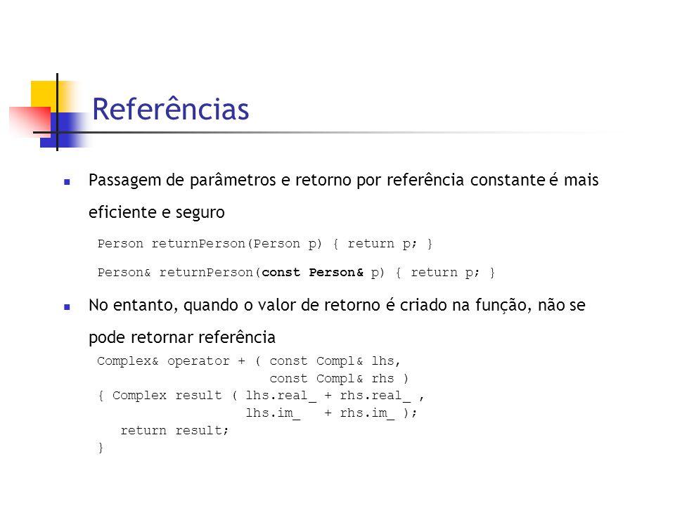 Referências  Passagem de parâmetros e retorno por referência constante é mais eficiente e seguro Person returnPerson(Person p) { return p; } Person& returnPerson(const Person& p) { return p; }  No entanto, quando o valor de retorno é criado na função, não se pode retornar referência Complex& operator + ( const Compl& lhs, const Compl& rhs ) { Complex result ( lhs.real_ + rhs.real_, lhs.im_ + rhs.im_ ); return result; }